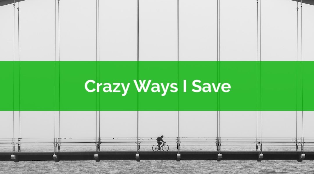 Five Crazy Ways I Like To Save Money