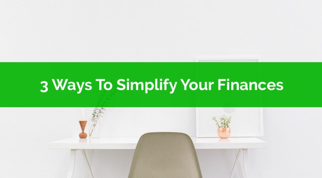 3 Ways To Simplify Your Finances