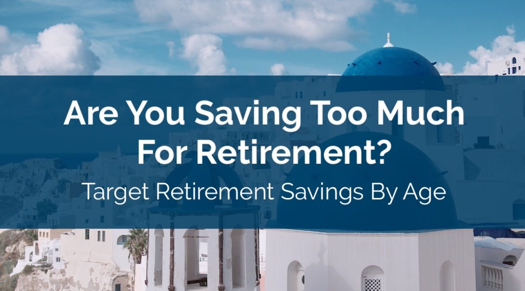 Are You Saving Too Much For Retirement? Target Retirement Savings By Age