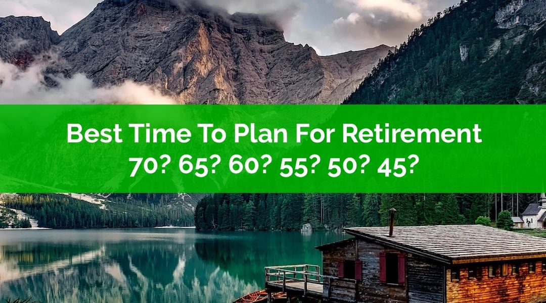 Best Time To Plan For Retirement? Age 70? 65? 60? 55? 50? 45?