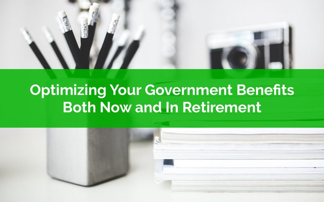 Optimizing Your Government Benefits: Both Now and In Retirement