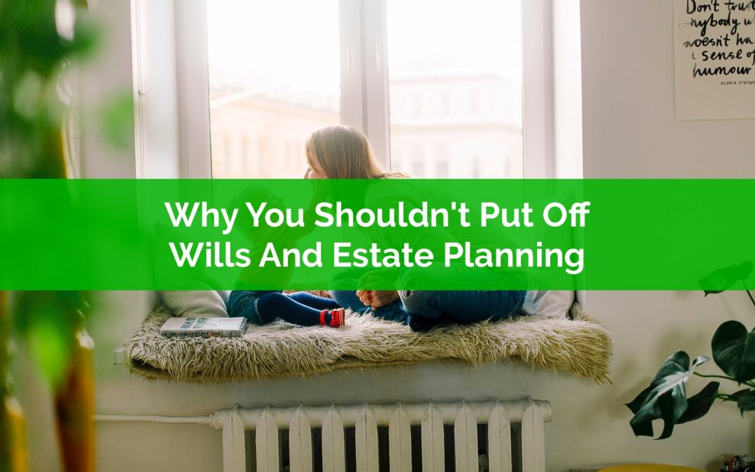 Why You Shouldn't Put Off Wills And Estate Planning