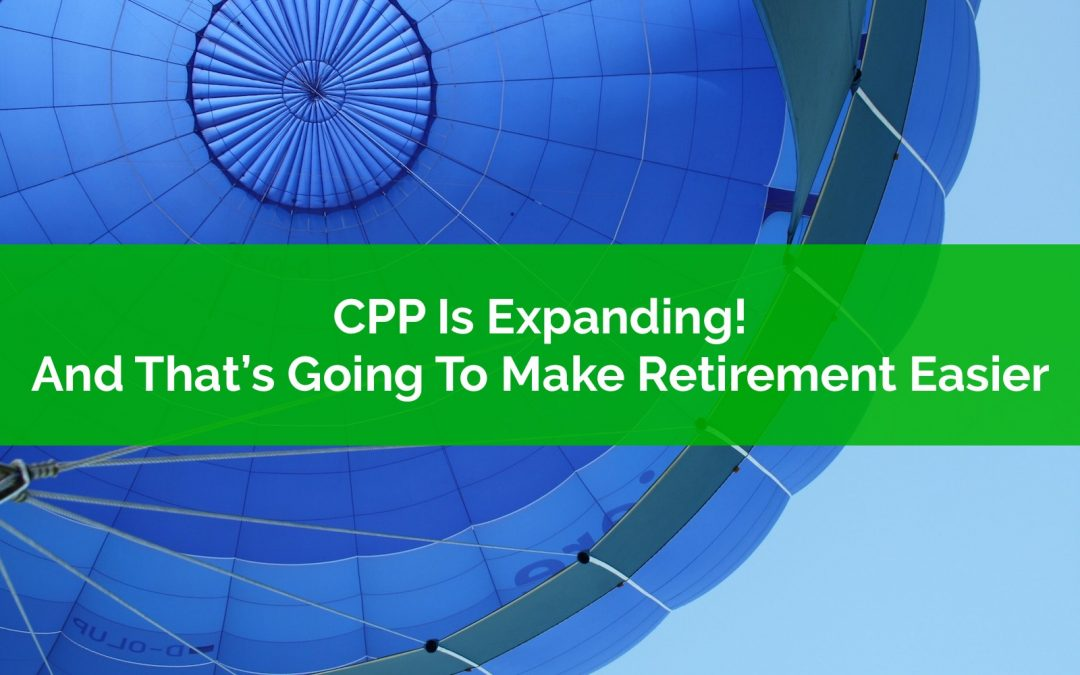Canada Pension Plan (CPP) Is Expanding! And That's Going To Make Retirement Easier