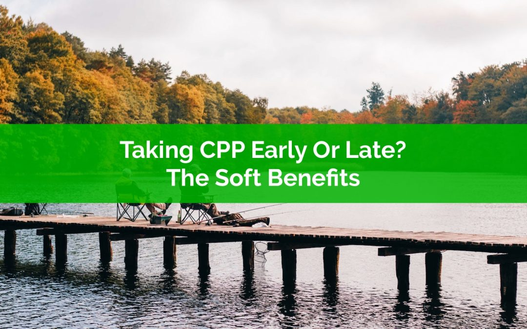 Taking CPP Early Or Late? The Soft Benefits