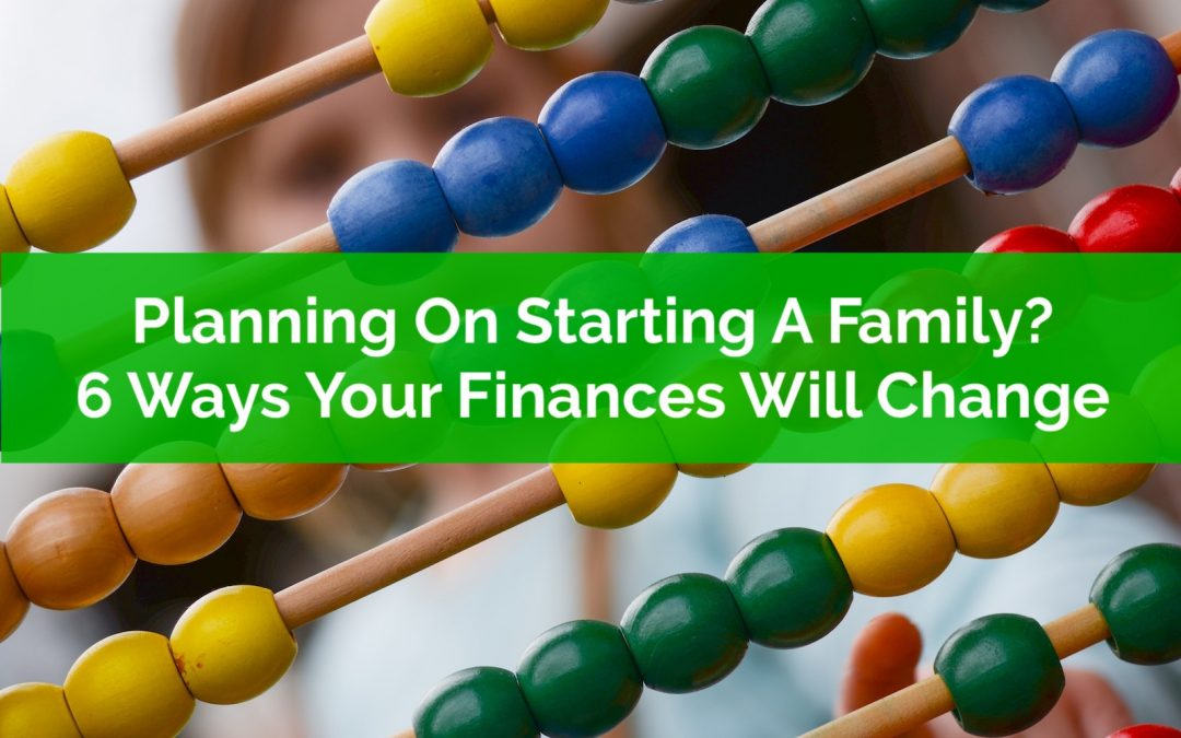 Planning On Starting A Family? Six Ways Your Finances Will Change