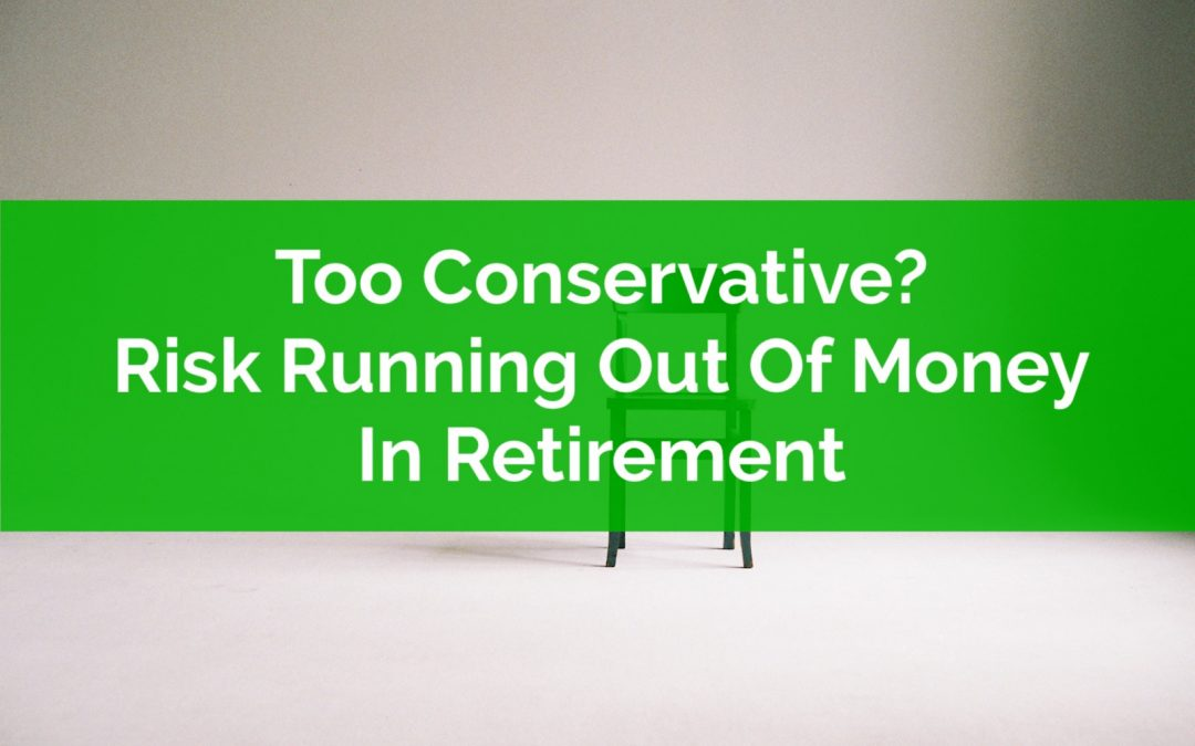 Being Too Conservative Can Increase The Risk Of Running Out Of Money In Retirement