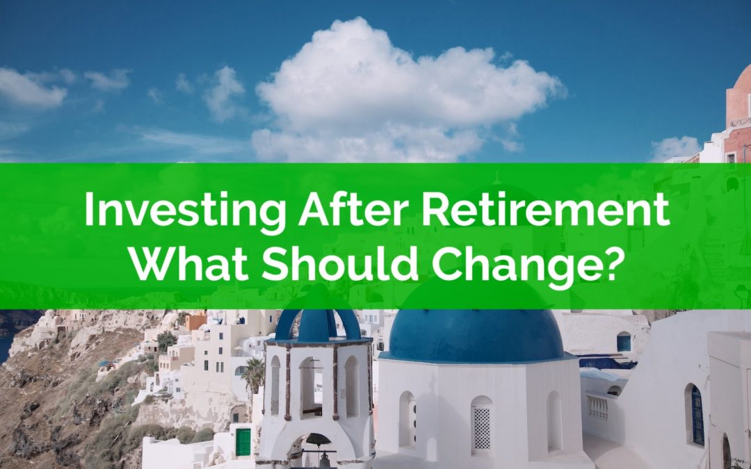 Investing After Retirement… What Should Change?