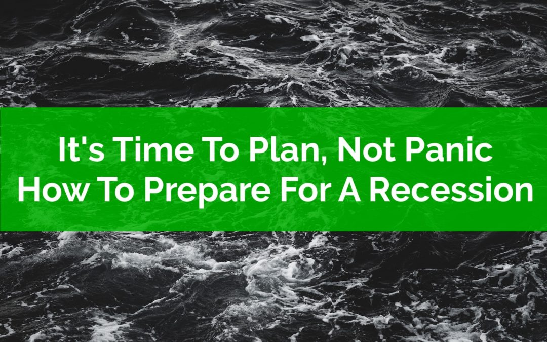 It's Time To Plan, Not Panic: How To Prepare For A Recession