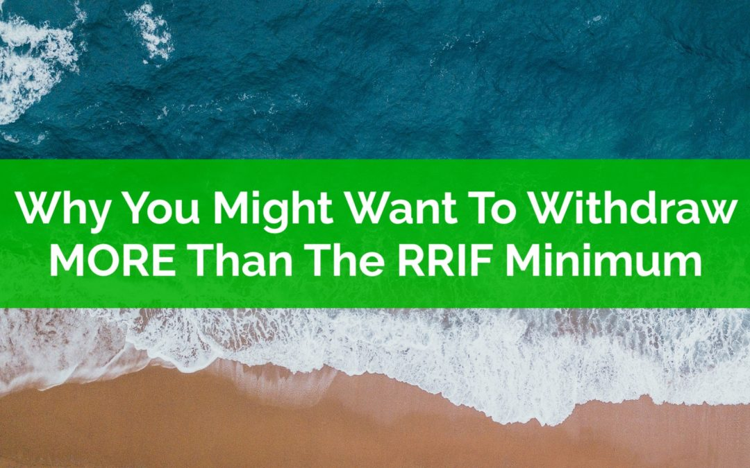 Why You Might Want To Withdraw MORE Than The RRIF Minimum