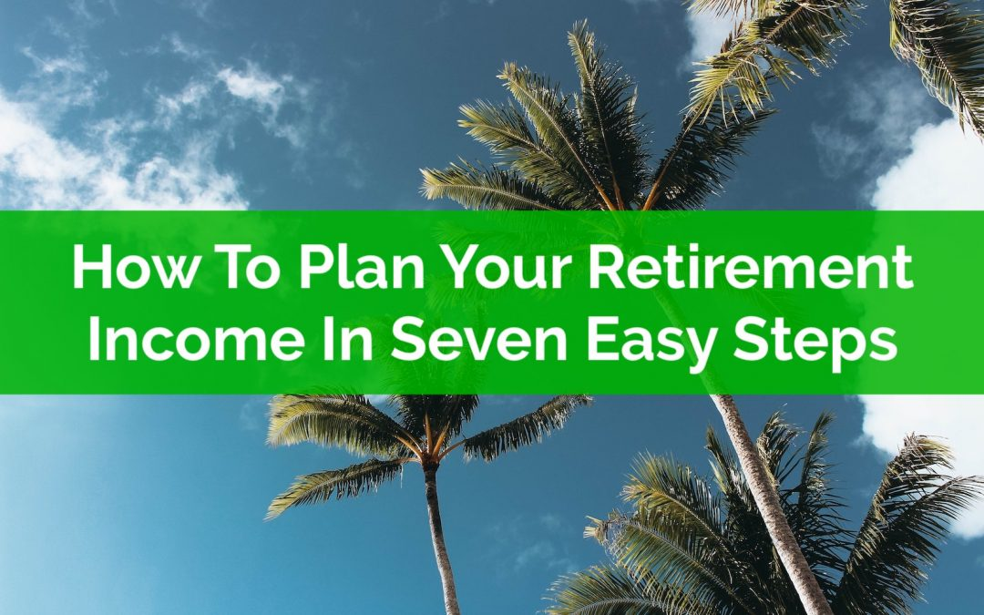 How To Plan Your Retirement Income In Seven Easy Steps