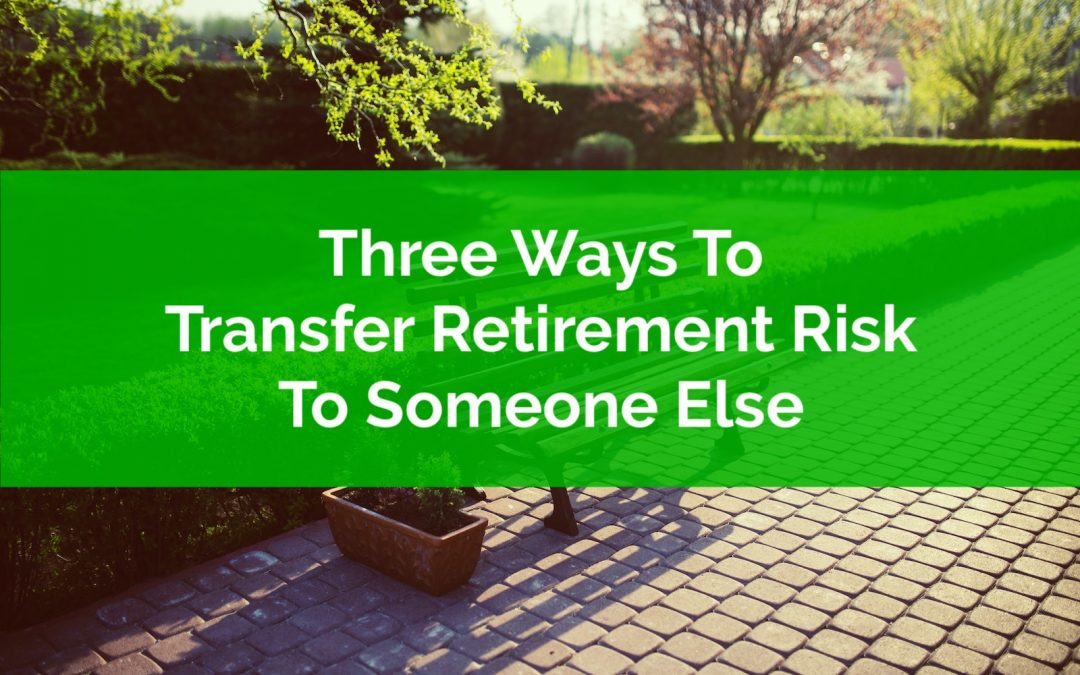 Three Ways To Transfer Retirement Risk To Someone Else