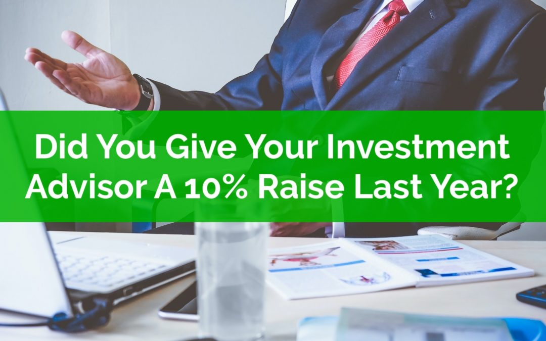Did You Give Your Investment Advisor A 10% Raise? How Generous!