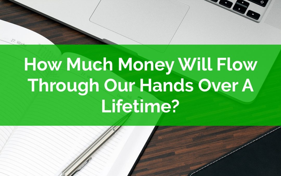 How Much Money Will Flow Through Our Hands Over A Lifetime?