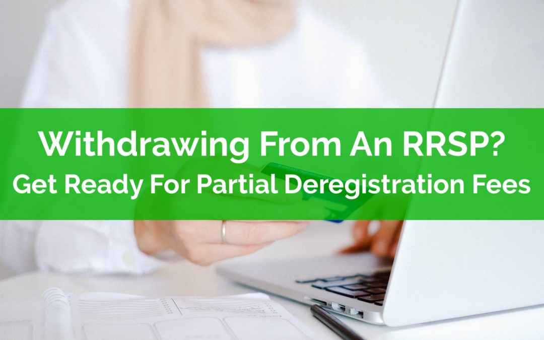 Withdrawing From An RRSP? Get Ready For Partial Deregistration Fees